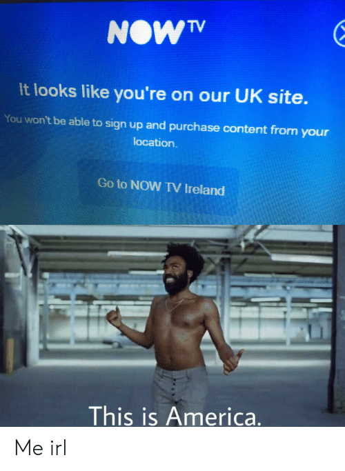 America, Ireland, and Content: NOW TV  It looks like you're on our UK site.  You won't be able to sign up and purchase content from your  location.  Go to NOW IV Ireland  This is America. Me irl