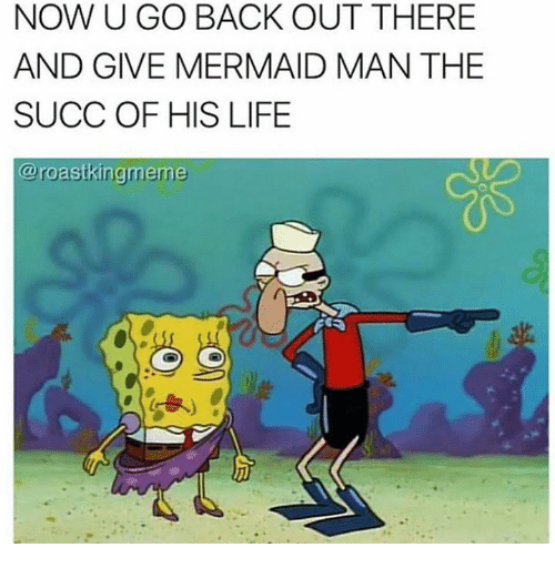 now u go back out there and give mermaid man 16261395 ✅ 25 best memes about the succ the succ memes,Succ Meme