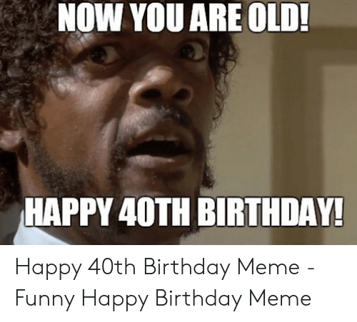 Birthday Funny And Meme NOW YOU ARE OLD HAPPY 40TH BIRTHDAY