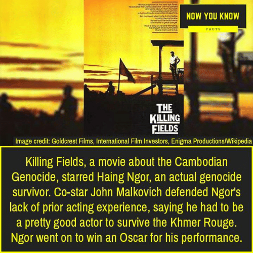 Facts, Memes, and Wikipedia: NOW YOU KNOW  FACTS  THE  KILLING  FIELDS  Image credit: Goldcrest Films, International Film Investors, Enigma Productions/Wikipedia  Killing Fields, a movie about the Cambodian  Genocide, starred Haing Ngor, an actual genocide  survivor. Co-star John Malkovich defended Ngor's  lack of prior acting experience, saying he had to be  a pretty good actor to survive the Khmer Rouge.  Ngor went on to win an Oscar for his performance.