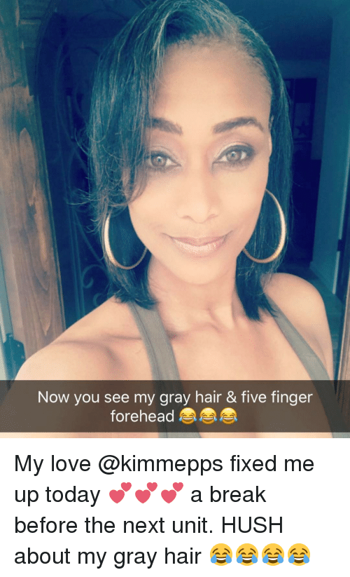 Memes, 🤖, and Hush: Now you see my gray hair & five finger  forehead My love @kimmepps fixed me up today 💕💕💕 a break before the next unit. HUSH about my gray hair 😂😂😂😂