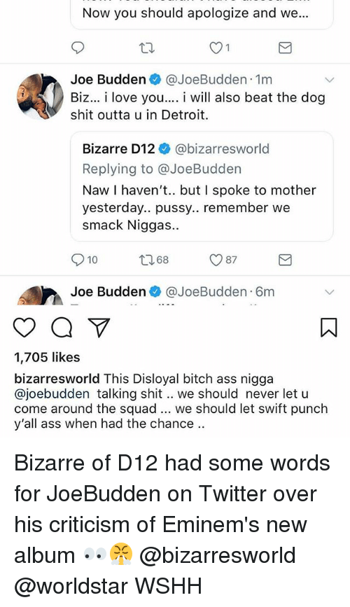 Ass, Bitch, and Detroit: Now you should apologize and we...  Joe Budden @JoeBudden 1m  Biz... i love you.... i will also beat the dog  shit outta u in Detroit.  Bizarre D12 @bizarresworld  Replying to @JoeBudden  Naw I haven't.. but I spoke to mother  yesterday.. pussy.. remember we  smack Niggas..  10 8 87  Joe Budden @JoeBudden 6m  1,705 likes  bizarresworld This Disloyal bitch ass nigga  @joebudden talking shit.. we should never let u  come around the squad we should let swift punch  y'all ass when had the chance.. Bizarre of D12 had some words for JoeBudden on Twitter over his criticism of Eminem's new album 👀😤 @bizarresworld @worldstar WSHH
