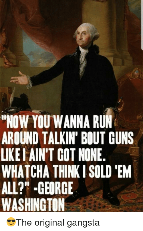 "Gangsta, Guns, and Run: NOW YOU WANNA RUN  AROUND TALKIN' BOUT GUNS  LIKEI AIN'T GOT NONE.  WHATCHA THINK I SOLD EM  ALL?"" -GEORGE  WASHINGTON"