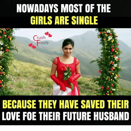 Future, Girls, and Love: NOWADAYS MOST OF THE  GIRLS ARE SINGLE  rush  eels  BECAUSE THEY HAVE SAVED THEIR  LOVE FOE THEIR FUTURE HUSBAND