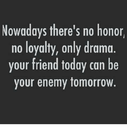 nowadays theres no honor no loyalty only drama your friend 8254225 nowadays there's no honor no loyalty only drama your friend today