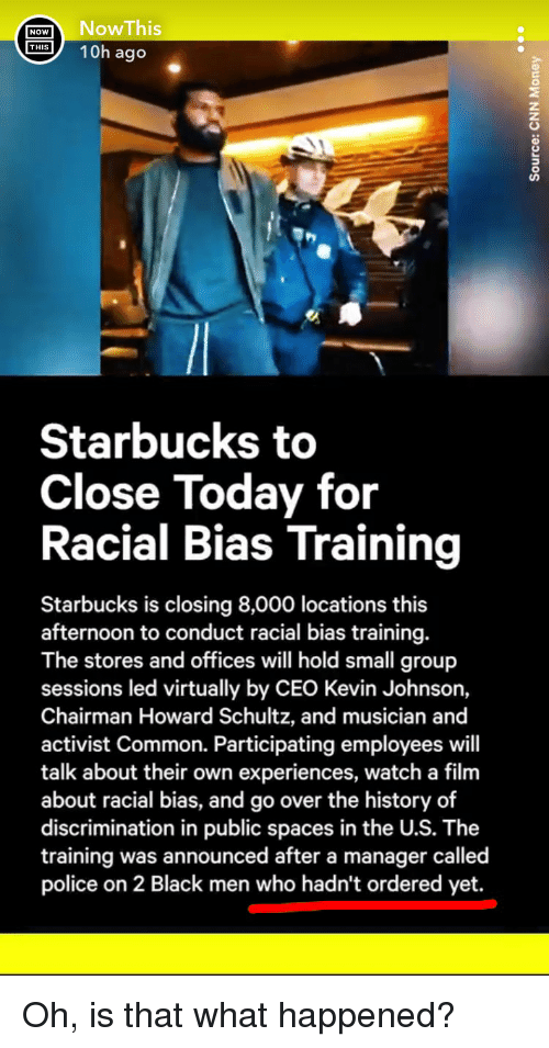 Police, Starbucks, and Black: NOWNowThis  10h ago  Starbucks to  Close Today for  Racial Bias Training  Starbucks is closing 8,000 locations this  afternoon to conduct racial bias training.  The stores and offices will hold small group  sessions led virtually by CEO Kevin Johnson,  Chairman Howard Schultz, and musician and  activist Common. Participating employees will  talk about their own experiences, watch a film  about racial bias, and go over the history of  discrimination in public spaces in the U.S. The  training was announced after a manager called  police on 2 Black men who hadn't ordered yet. Oh, is that what happened?