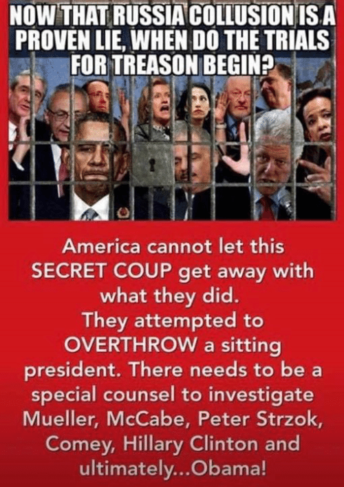 America, Hillary Clinton, and Memes: NOWTHAT RUSSIA COLLUSION IS A  PROVEN LIE, WHEN DO THE TRIALS  FOR TREASON BEGIN?  America cannot let this  SECRET COUP get away with  what they did.  They attempted to  OVERTHROW a sitting  president. There needs to be a  special counsel to investigate  Mueller, McCabe, Peter Strzok,  Comey, Hillary Clinton and  ultimately...Obama!