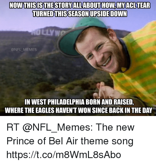 Philadelphia Eagles, Memes, and Nfl: NOWTHISISTHESTORY ALLABOUTHOW,MYACLTEAR  TURNED THIS SEASON UPSIDE DOWN  @NFL MEMES  IN WEST PHILADELPHIA BORN AND RAISED,  WHERE THE EAGLES HAVEN'T WON SINCE BACKIN THE DAY RT @NFL_Memes: The new Prince of Bel Air theme song https://t.co/m8WmL8sAbo