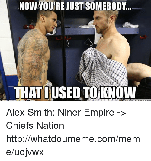 nowyoutrejust somebody thatiused toknow alex smith niner empire %3E chiefs 18391210 ✅ 25 best memes about alex smith alex smith memes,Alex Smith Meme