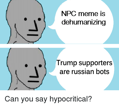 Meme, Trump, and Russian: NPC meme is  dehumanizing  .  Trump supporters  are russian bots