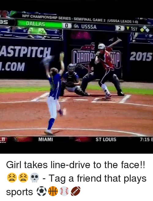 Memes, Sports, and Dallas: NPF CHAMPIONSHIP SERIES-SEMIFINAL GAME 2 (USSSA LEADS 1-0)  DALLAS  USSSA  2  NATIONAL PR  .COM  0  MIAMI  ST LOUIS  7:15 E Girl takes line-drive to the face!! 😫😫💀 - Tag a friend that plays sports ⚽️🏀⚾️🏈
