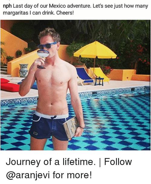 Journey, Memes, and Lifetime: nph Last day of our Mexico adventure. Let's see just how many  margaritas I can drink. Cheers! Journey of a lifetime. | Follow @aranjevi for more!