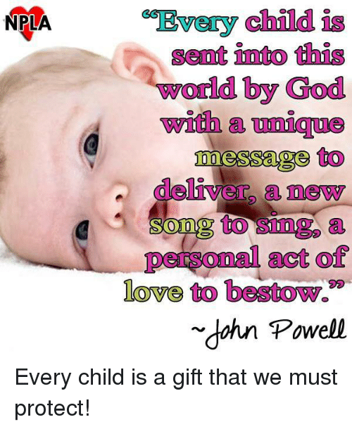 "God, Love, and Memes: NPLA  child  Senat into this  world by God  with  messages to  deliver a newy  to a  personal act of  love to bestow.""  dahn Powell Every child is a gift that we must protect!"