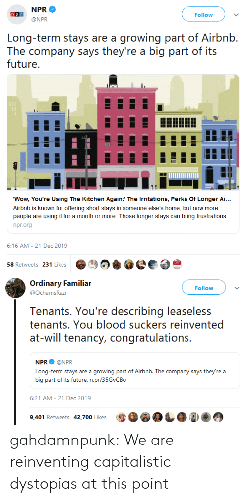 """Future, Target, and Tumblr: NPR  Follow  @NPR  Long-term stays are a growing part of Airbnb.  The company says they're a big part of its  future.  """"Wow, You're Using The Kitchen Again:' The Irritations, Perks Of Longer Ai...  Airbnb is known for offering short stays in someone else's home, but now more  people are using it for a month or more. Those longer stays can bring frustrations  npr.org  6:16 AM - 21 Dec 2019  58 Retweets 231 Likes   Ordinary Familiar  Follow  @OchamsRazr  Tenants. You're describing leaseless  tenants. You blood suckers reinvented  at-will tenancy, congratulations.  NPR  @NPR  Long-term stays are a growing part of Airbnb. The company says they're a  big part of its future. n.pr/35GVCBO  6:21 AM - 21 Dec 2019  9,401 Retweets 42,700 Likes gahdamnpunk: We are reinventing capitalistic dystopias at this point"""