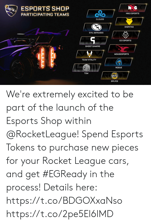 Cars, Cloud9, and Memes: NRG  ESPORTS SHOP  PARTICIPATING TEAMS  NRG ESPORTS  CLOUD9  DİGNITAS  EVIL GENIUSES  ㄣ  G2 ESPORTS  GHOST GAMING  MOUSESPORTS  TEAM VITALITY  ROGUE  TSM  SPLYCE  SPLYCE We're extremely excited to be part of the launch of the Esports Shop within @RocketLeague!  Spend Esports Tokens to purchase new pieces for your Rocket League cars, and get #EGReady in the process! Details here: https://t.co/BDGOXxaNso https://t.co/2pe5El6lMD