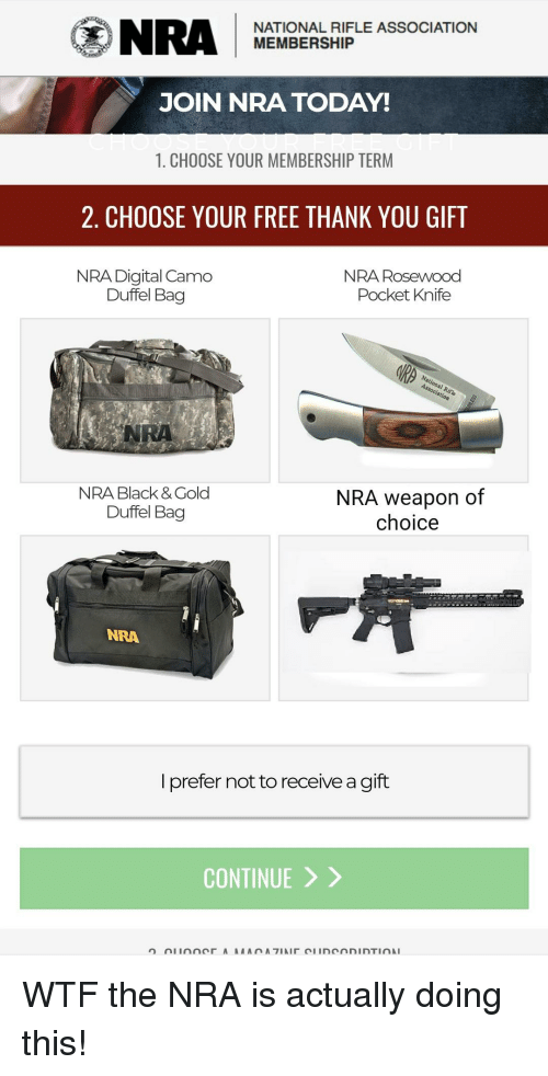 Politics, Wtf, and Thank You: NRMENOEASHIPLE ASSOCIATION  MEMBERSHIP  JOIN NRA TODAY  1. CHOOSE YOUR MEMBERSHIP TERM  2. CHOOSE YOUR FREE THANK YOU GIFT  NRA Digital Camo  NRA Rosewood  Pocket Knife  Duffel Bag  NRA  NRA Black & Gold  Duffel Bag  NRA weapon of  choice  NRA  l prefer not to receive a gift  CONTINUE 〉 〉