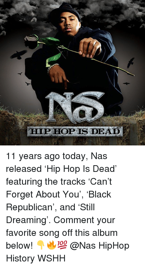 Memes, Nas, and Wshh: NS  HIP HOP IS DEAD 11 years ago today, Nas released 'Hip Hop Is Dead' featuring the tracks 'Can't Forget About You', 'Black Republican', and 'Still Dreaming'. Comment your favorite song off this album below! 👇🔥💯 @Nas HipHop History WSHH