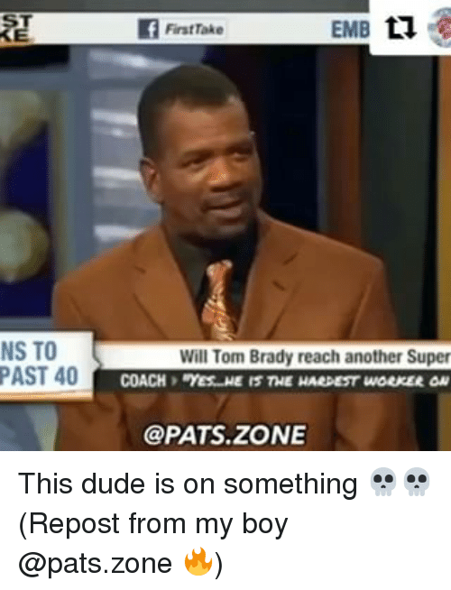 Dude, Memes, and Tom Brady: NS TO  PAST 40  FirstTake  EMB  n  Will Tom Brady reach another Super  @PATS. ZONE This dude is on something 💀💀 (Repost from my boy @pats.zone 🔥)