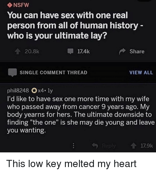 "Low Key, Nsfw, and Sex: NSFW  You can have sex with one real  person from all of human history  who is your ultimate lay?  20.8k  17.4k  Share  SINGLE COMMENT THREAD  VIEW ALL  phil8248 0x4. ly  I'd like to have sex one more time with my wife  who passed away from cancer 9 years ago. Myy  body yearns for hers. The ultimate downside to  finding ""the one"" is she may die young and leave  you wanting  17.9k This low key melted my heart"