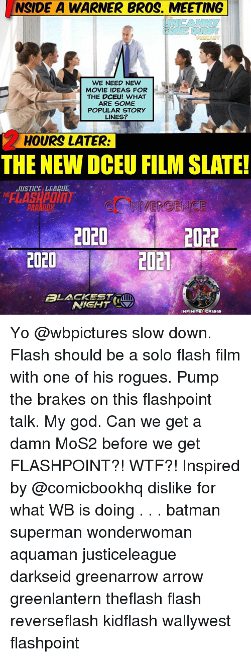 Batman, God, and Memes: NSIDE A WARNER BROS. MEETING  WE NEED NEW  MOVIE IDEAS FOR  THE DCEU! WHAT  ARE SOME  POPULAR STORY  LINES?  HOURS LATER:  THE NEW DCEU FILM SLATE!  USTICE LEAGUE  FLASHPOINT  2020  2022  2020  2021  ALACKEST  NIGHT  INFINI  TETERISIS Yo @wbpictures slow down. Flash should be a solo flash film with one of his rogues. Pump the brakes on this flashpoint talk. My god. Can we get a damn MoS2 before we get FLASHPOINT?! WTF?! Inspired by @comicbookhq dislike for what WB is doing . . . batman superman wonderwoman aquaman justiceleague darkseid greenarrow arrow greenlantern theflash flash reverseflash kidflash wallywest flashpoint