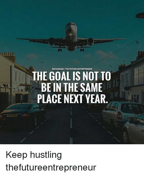 Future, Memes, and Entrepreneur: NSTAGRAMI THE FUTURE ENTREPRENEUR  THE GOAL IS NOT TO  BE IN THE SAME  PLACE NEXT YEAR Keep hustling thefutureentrepreneur