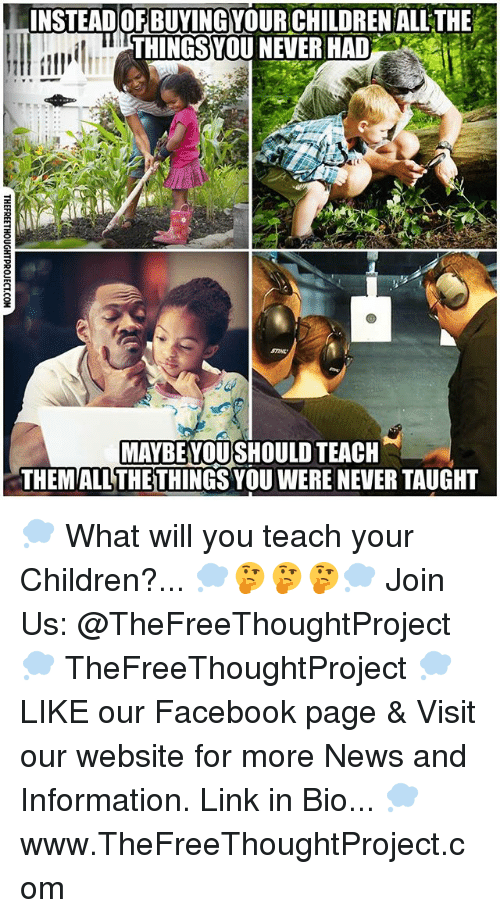 Children, Facebook, and Memes: NSTEADOF BUYING YOUR CHILDREN ALL THE  THINGSYOU NEVER HAD  MAYBE YOU SHOULD TEACH  THEMALL THETHINGS YOU WERE NEVER TAUGHT 💭 What will you teach your Children?... 💭🤔🤔🤔💭 Join Us: @TheFreeThoughtProject 💭 TheFreeThoughtProject 💭 LIKE our Facebook page & Visit our website for more News and Information. Link in Bio... 💭 www.TheFreeThoughtProject.com
