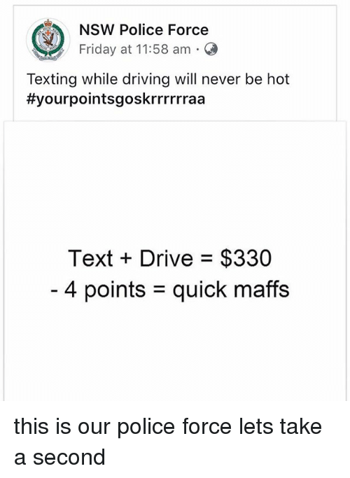Driving, Friday, and Memes: NSW Police Force  Friday at 11:58 am O  Texting while driving will never be hot  #yourpointsgoskrrrrrraa  Text + Drive = $330  4 points = quick mars this is our police force lets take a second