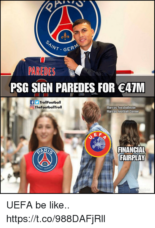 Be Like, Football, and Memes: NT-GER  PAREDES  PSG SIGN PAREDES FOR 47M  fTrollFootball  TheFootballTroll  Marcos Fussballecke  Marcos Football Corner  E A  FINANCIAL  FAIRPLAY  GERM  Pl UEFA be like.. https://t.co/988DAFjRll
