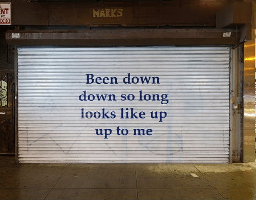 Been, Down, and Like: NT  MARKS  FT.  Been down  down so long  looks like up  up to me