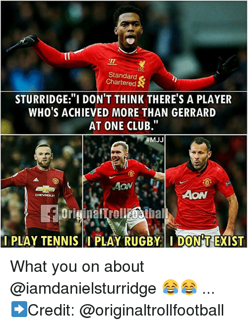 "Club, Memes, and Tennis: NT  Standard  Chartered  STURRIDGE:""I DON'T THINK THERE'S A PLAYER  WHO'S ACHIEVED MORE THAN GERRARD  AT ONE CLUB""  #MJJ  AON  I PLAY TENNIS I PLAY RUGBY  DON'T EXIST What you on about @iamdanielsturridge 😂😂 ... ➡️Credit: @originaltrollfootball"