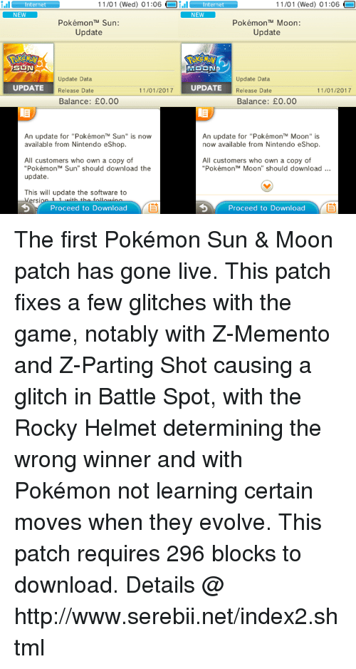 """Dank, Nintendo, and Rocky: nter 11/01 (Wed) 01:06  Oi.il nternet  NEW  11/01 (Wed) 01:06  nternet  NEW  Pokémon TM Sun:  Pokémon TM Moon:  Update  Update  MOON  Update Data  Update Data  11/01/2017  UPDATE  UPDATE  Release Date  Release Date  11/01/2017  Balance: E0.00  Balance: E0.00  An update for """"Pokémon'"""" Sun"""" is now  An update for """"PokémonTM Moon"""" is  now available from Nintendo eShop.  available from Nintendo eShop.  All customers who own a copy of  All customers who own a copy of  """"Pokémon Sun"""" should download the  Pokémon TM Moon"""" should download  update  This will update the software to  rsi  Proceed to Download  Proceed to Download The first Pokémon Sun & Moon patch has gone live. This patch fixes a few glitches with the game, notably with Z-Memento and Z-Parting Shot causing a glitch in Battle Spot, with the Rocky Helmet determining the wrong winner and with Pokémon not learning certain moves when they evolve. This patch requires 296 blocks to download. Details @ http://www.serebii.net/index2.shtml"""