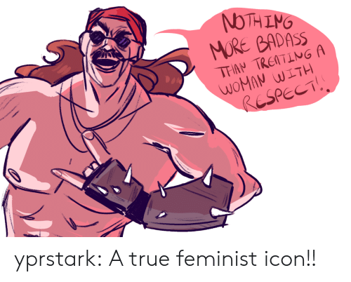 Respect, True, and Tumblr: NTHING  MORE BADASS  e  THAN TREATING A  WOMAN WITH  RESPECT! yprstark:  A true feminist icon!!