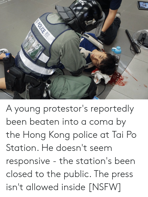 Nsfw, Police, and Hong Kong: NTN  警POLICE 察  FIRST AID A young protestor's reportedly been beaten into a coma by the Hong Kong police at Tai Po Station. He doesn't seem responsive - the station's been closed to the public. The press isn't allowed inside [NSFW]