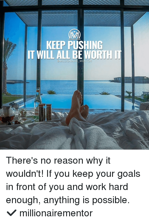 Goals, Memes, and Goal: NTOR  KEEP PUSHING  IT WILL ALL BE  IT  MILLIONAIRE MENTOR There's no reason why it wouldn't! If you keep your goals in front of you and work hard enough, anything is possible. ✔️ millionairementor