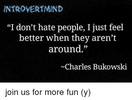 NTROVERTMIND I don t hate people I just feel better when they aren t around  35 Charles Bukowski join us for more fun y Meme 85fb3b5a82f6