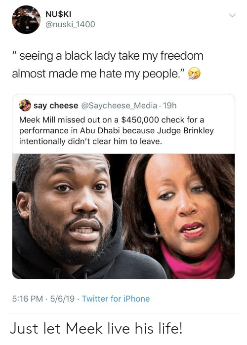 """Blackpeopletwitter, Funny, and Iphone: NU$KI  @nuski_1400  """" seeing a black lady take my freedom  almost made me hate my people.""""  say cheese @Saycheese_Media 19h  Meek Mill missed out on a $450,000 check for a  performance in Abu Dhabi because Judge Brinkley  intentionally didn't clear him to leave.  5:16 PM . 5/6/19 Twitter for iPhone Just let Meek live his life!"""