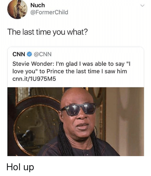 "cnn.com, Love, and Memes: Nuch  @FormerChild  The last time you what?  CNN@CNN  Stevie Wonder: I'm glad I was able to say ""I  love you"" to Prince the last time l saw him  cnn.it/1U975M5 Hol up"