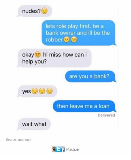 Nudes, Bank, and Help: nudes?  lets role play first. be a  bank owner and ill be the  robber  okay  g hi miss how can i  help you?  are you a bank?  yes  then leave me a loan  Delivered  wait what  Source: approach  Etf Postize