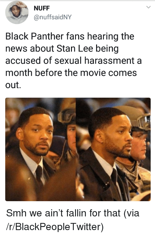 Blackpeopletwitter, News, and Smh: NUFF  @nuffsaidNY  Black Panther fans hearing the  news about Stan Lee being  accused of sexual harassment a  month before the movie comes  out. <p>Smh we ain't fallin for that (via /r/BlackPeopleTwitter)</p>