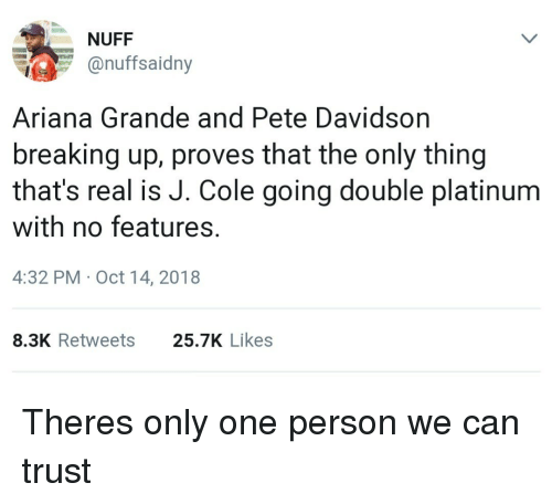 Ariana Grande, J. Cole, and Only One: NUFF  onuffsaidny  Ariana Grande and Pete Davidson  breaking up, proves that the only thing  that's real is J. Cole going double platinum  with no features.  4:32 PM Oct 14, 2018  8.3K Retweets  25.7K Likes Theres only one person we can trust