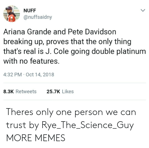 Ariana Grande, Dank, and J. Cole: NUFF  onuffsaidny  Ariana Grande and Pete Davidson  breaking up, proves that the only thing  that's real is J. Cole going double platinum  with no features.  4:32 PM Oct 14, 2018  8.3K Retweets  25.7K Likes Theres only one person we can trust by Rye_The_Science_Guy MORE MEMES