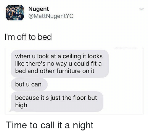 Memes, Furniture, and Time: Nugent  @MattNugentYC  I'm off to bed  when u look at a ceiling it looks  like there's no way u could fit a  bed and other furniture on it  but u can  because it's just the floor but  high Time to call it a night