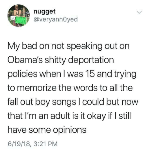 Bad, Fall, and Okay: nugget  @veryannOyed  My bad on not speaking out orn  Obama's shitty deportation  policies when I was 15 and trying  to memorize the words to all the  fall out boy songs l could but now  that I'm an adult is it okay if I still  have some opinions  6/19/18, 3:21 PM