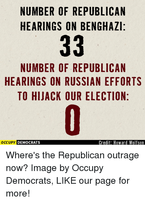 Memes, Outrageous, and 🤖: NUMBER OF REPUBLICAN  HEARINGS ON BENGHAZI:  33  NUMBER OF REPUBLICAN  HEARINGS ON RUSSIAN EFFORTS  TO HIJACK OUR ELECTION:  Credit: Howard Wolfson  OCCUPY DEMOCRATS Where's the Republican outrage now?  Image by Occupy Democrats, LIKE our page for more!