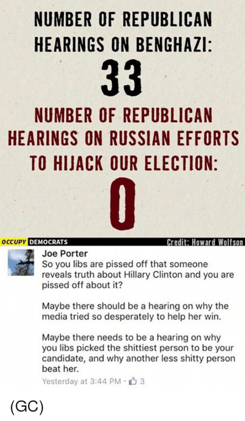 Desperate, Hillary Clinton, and Memes: NUMBER OF REPUBLICAN  HEARINGS ON BENGHAZI:  33  NUMBER OF REPUBLICAN  HEARINGS ON RUSSIAN EFFORTS  TO HIJACK OUR ELECTION:  occupy DEMOCRATS  Credit: Howard Wolfson  Joe Porter  So you libs are pissed off that someone  reveals truth about Hillary Clinton and you are  pissed off about it?  Maybe there should be a hearing on why the  media tried so desperately to help her win.  Maybe there needs to be a hearing on why  you libs picked the shittiest person to be your  candidate, and why another less shitty person  beat her.  Yesterday at 3:44 PM 3 (GC)