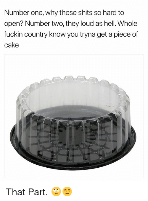 Cake, Dank Memes, and Hell: Number one, why these shits so hard to  open? Number two, they loud as hell. Whole  fuckin country know you tryna get a piece of  cake That Part. 🙄😒