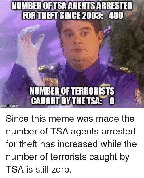 Meme, Memes, and Zero: NUMBEROFTSAAGENTS ARRESTED  FOR THEFT SINCE 2003: 400  NUMBER OF TERRORISTS  CAUGHT BYTHE TSA: O  mgtlip:com Since this meme was made the number of TSA agents arrested for theft has increased while the number of terrorists caught by TSA is still zero.