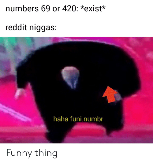 Numbers 69 or 420 *Exist* Reddit Niggas Haha Funi Numbr Funny Thing