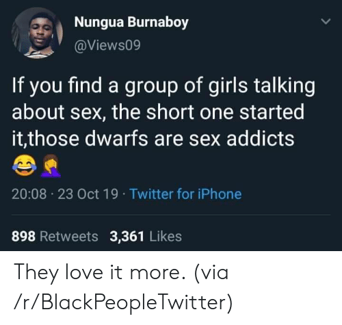 Blackpeopletwitter, Girls, and Iphone: Nungua Burnaboy  @Views09  If you find a group of girls talking  about sex, the short one started  it,those dwarfs are sex addicts  20:08 23 Oct 19 Twitter for iPhone  898 Retweets 3,361 Likes They love it more. (via /r/BlackPeopleTwitter)