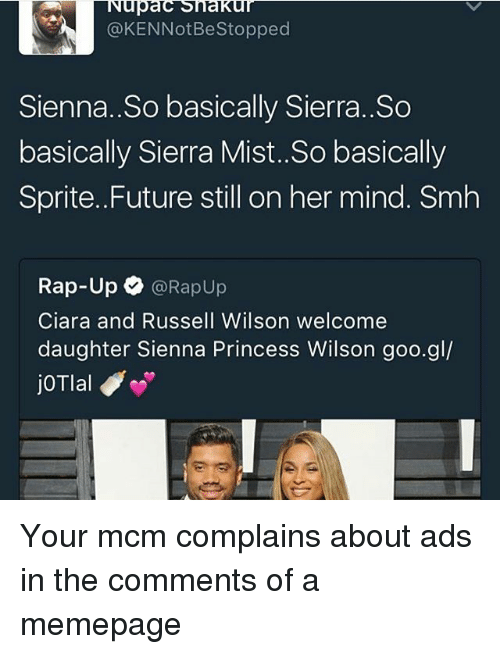 Ciara, Future, and Memes: Nupac Shakur  @KENNotBestopped  Sienna. So basically Sierra..So  basically Sierra Mist. So basically  Sprite. Future still on her mind. Smh  Rap-Up  @Rapup  Ciara and Russell Wilson welcome  daughter Sienna Princess Wilson goo.gl/  joTlal Your mcm complains about ads in the comments of a memepage